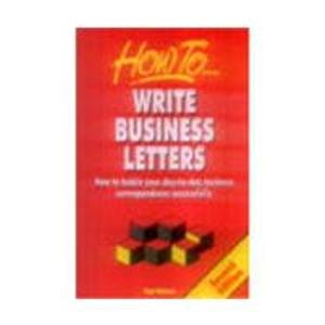 Write Business Letters: How to Tackle Your Day-to-Day Business Correspondence Successfully: Ann ...
