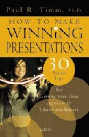 How to Make Winning Presentations: 30 Action Tips for Getting Your Ideas Across with Clarity and ...