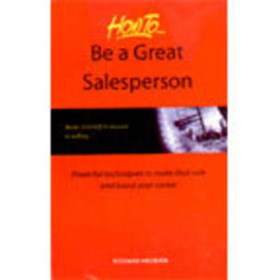 Be a Great Sales Person: Powerful Techniques to Make That Sale and Boost Your Career: Richard ...