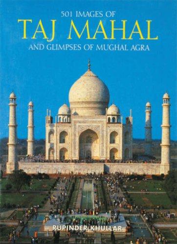 501 Images of the Taj Mahal and Glimpses of Mughal Agra: Khullar, Rupinder