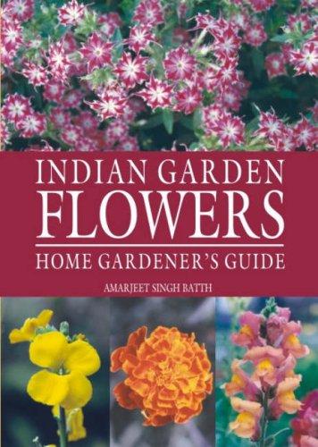Indian Garden Flowers: Home Gardener`s Guide: Amarjeet Singh Batth