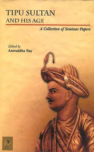 Tipu Sultan and His Age: A Collection: Aniruddha Ray (ed.)