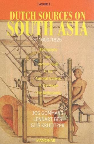 Dutch Sources on South Asia c. 1600-1825: Volume 1: Bibliography and Archival Guide to the National...