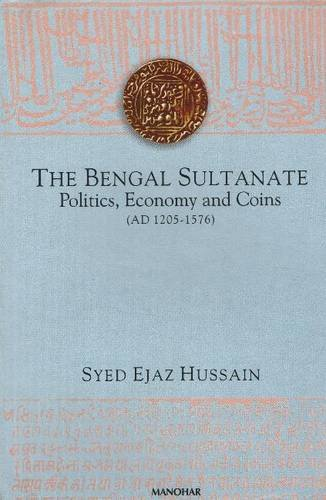 The Bengal Sultanate: Politics, Economy and Coins (AD 1205-1576): Syed Ejaz Hussain