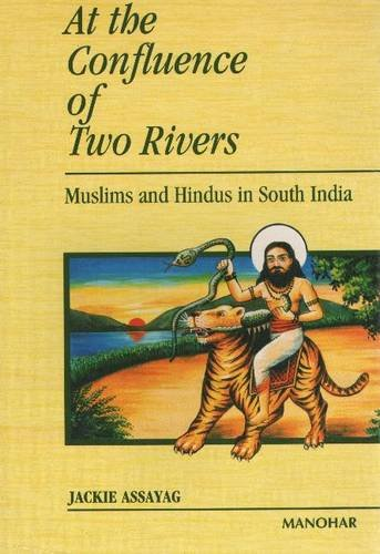 At the Confluence of Two Rivers: Muslims and Hindus in South India: Assayag, Jackie
