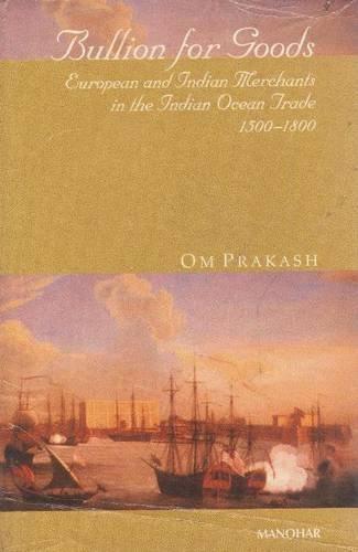Bullion for Goods: European and Indian Merchants in the Indian Ocean Trade, 1500-1800: Om Prakash