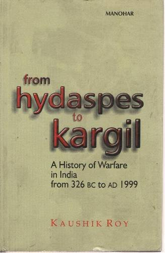 From Hydaspes to Kargil: A History of Warfare in India from 326 BC to AD 1999: Kaushik Roy
