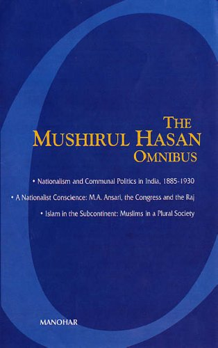 The Mushirul Hasan Omnibus: Nationalism and Communal Politics in India, 1885-1930; A Nationalist ...