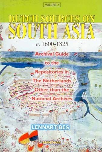 Dutch Sources on South Asia c. 1600-1825: Volume 2: Archival Guide to the Repositories in the ...
