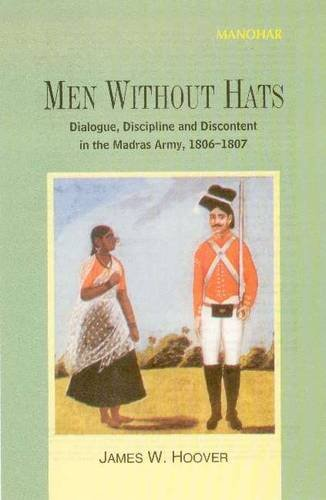 9788173047251: Men Without Hats: Dialogue, Discipline and Discontent in the Madras Army 1806-7.