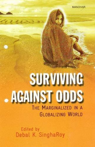 Surviving Against Odds: The Marginalized In A Globalizing World: Debal K. Singha Roy (Ed.)