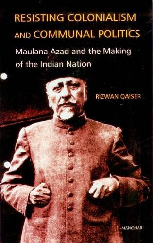 Resisting Colonialism and Communnal Politics: Maulana Azad and the Making of the Indian Nation: ...