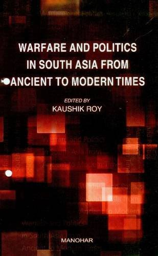 Warfare and Politics in South Asia From Ancient to Modern Times: Kaushik Roy (Ed.)