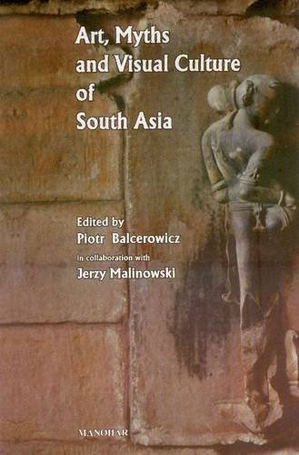 Art, Myths and Visual Culture of South Asia (Warsaw Indological Studies: Vol. IV