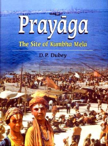 Prayaga: The Site of Kumbha Mela: D.P. Dubey