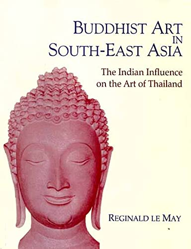 Buddhist Art in South-east Asia: The Indian Influence on the Art of Thailand: Reginald Le May
