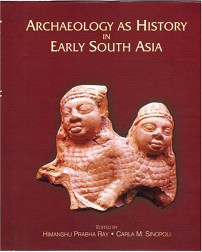 ARCHAEOLOGY AS HISTORY IN EARLY SOUTH ASIA: Himanshu Prabha Ray