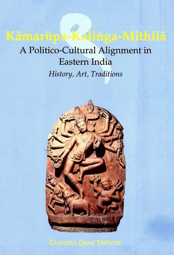 KAMARUPA-KALINGA-MITHILA: A Politico-Cultural Alignment in Eastern India: Chandra Dhar Tripathi