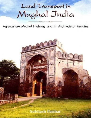 9788173053351: Land Transport in Mughal India: Agra-Lahore Mughal Highway and Its Architectural Remains