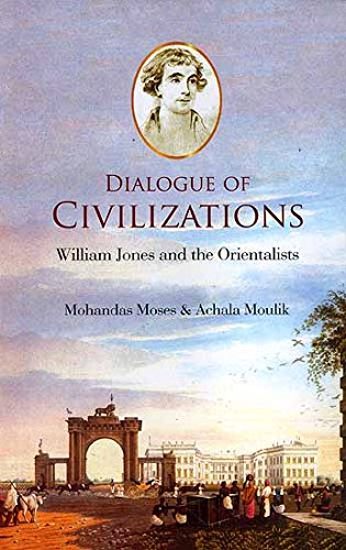Dialogue of Civilizations : William Jones and the Orientalists: Mohandas Moses and Achala Moulik