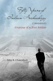 Fifty Years of Indian Archaeology (1960-2010): Journey of a Foot Soldier: Dilip K. Chakrabarti
