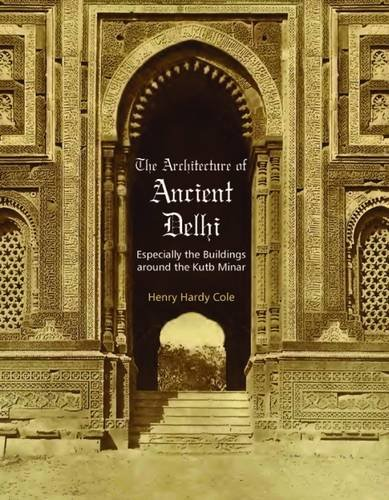 The Architecture of Ancient Delhi: Especially the Buildings around the Kutb Minar: Henry Hardy Cole