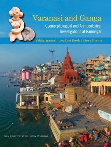 Varanasi and Ganga: Geomorphological and Archaeological Investigations at Ramnagar: Vidula Jayaswal...