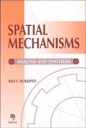 Spatial Mechanisms: Analysis and Synthesis: R.V. Dukkipati