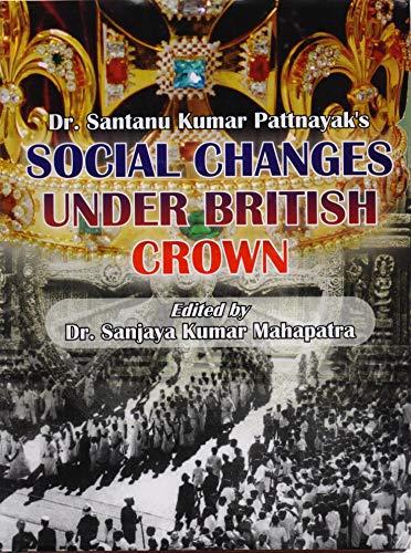 Social Changes Under British Crown: Santanu Kumar Pattnayak; Edited By Sanjaya Kumar Mahapatra