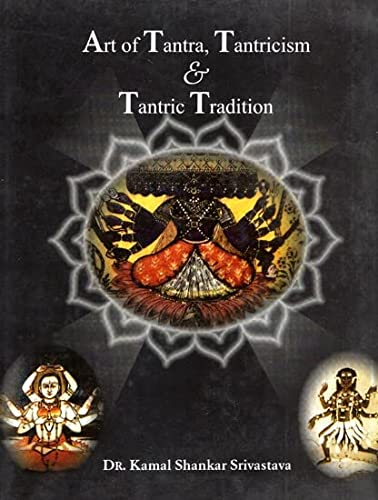 Art of Tantra Tantricism and Tantric Tradition: Srivastava Kamal Shankar