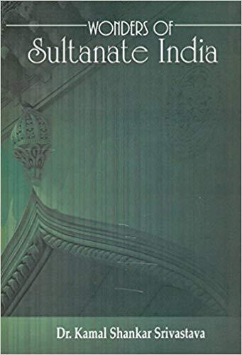 Wonders of Sultanate India (2 Vols-Set): Kamal Shankar Srivastava