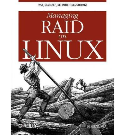 Managing RAID on Linux: Fast, Scalable, Reliable Data Storage: Derek Vadala