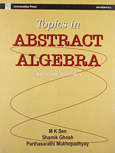 Topics in Abstract Algebra (Second Edition): M K Sen,Parthasarathi Mukhopadhyay,Shamik Ghosh