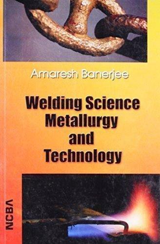 Welding Science Metallurgy & Technology: Amaresh Banerjee