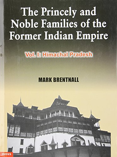 The Princely and Noble Families of the Former Indian Empire: Volume One: Himachal Pradesh: Mark ...