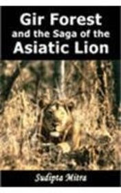Gir Forest and the Saga of the Asiatic Lion: Sudipta Mitra
