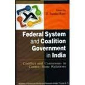 Federal System and Coalition Government in India ; Conflict and Consensus in Centre State Relations...