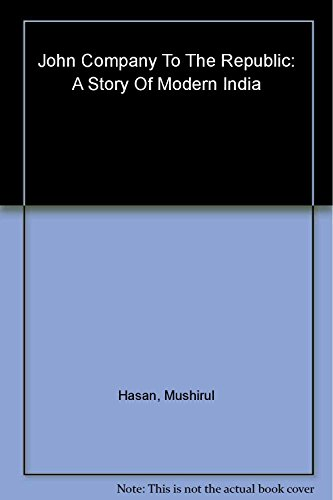 John Company to the Republic: A Story of Modern India: Mushirul Hasan