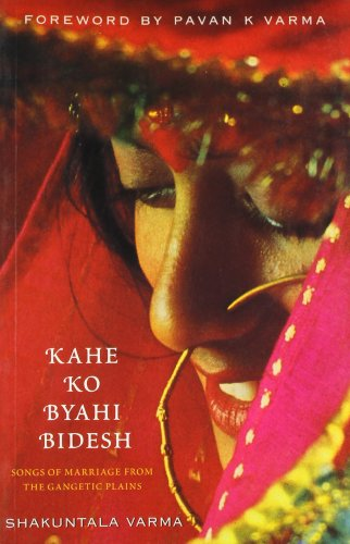 Kahe Ko Byahi Bidesh : Songs of Marriage from the Gangetic Plains: Shakuntala Varma