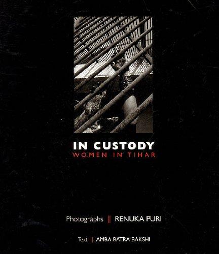 In Custody: Women in Tihar: Amba Batra Bakshi (Author) & Renuka Puri (Photo.)