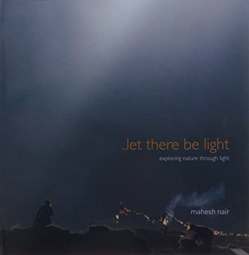 Let There Be Light: Exploring Nature Through Light: Mahesh Nair