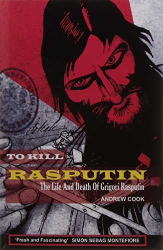To Kill Rasputin: The Life and Death of Grigori Rasputin: Andrew Cook