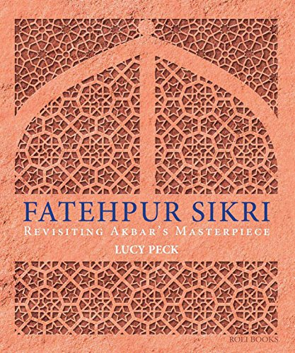 Fatehpur Sikri: Revisiting Akbar's Masterpiece: Lucy Peck