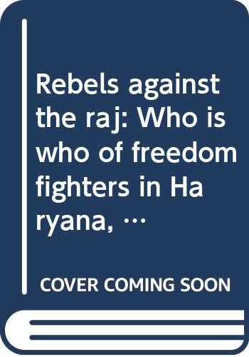 9788174510020: Rebels against the raj: Who is who of freedom fighters in Haryana, 1885-1947