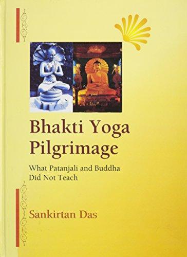 Bhakti Yoga Pilgrimage: What Patanjali and Buddha Did Not Teach: Sankirtan Das
