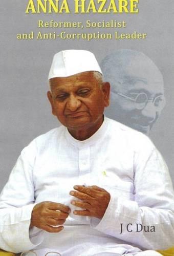 Anna Hazare: Reformer, Socialist and Anti-Corruption Leader: J.C. Dua