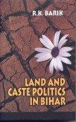 Land and Caste Politics in Bihar: R K Barik
