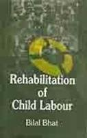 Rehabilitation Of Child Labour : Problems And: Bilal Bhat