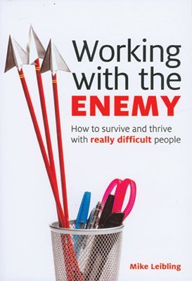 Working with the Enemy: How to Survive and Thrive with Really Difficult People: Mike Leibling