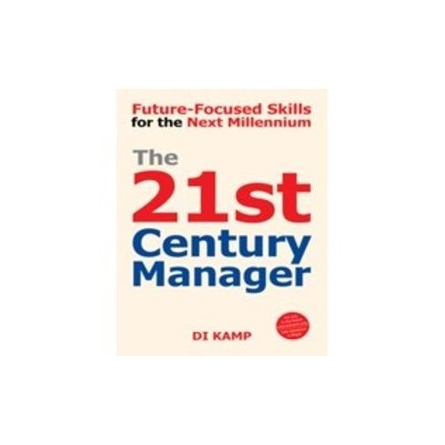 The 21st Century Manager: Future-Focused Skills for the Next Millennium: Di Kamp